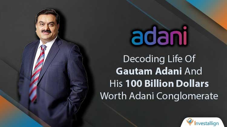 Decoding-Life-Of-Gautam-Adani-And-His-100-Billion-Dollars-Worth-Adani-Conglomerate